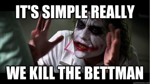 It's simple really We kill the Bettman - It's simple really We kill the Bettman  Joker Mind Loss