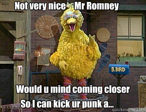 Not very nice     Mr Romney  Would u mind coming closer So I can kick ur punk a...