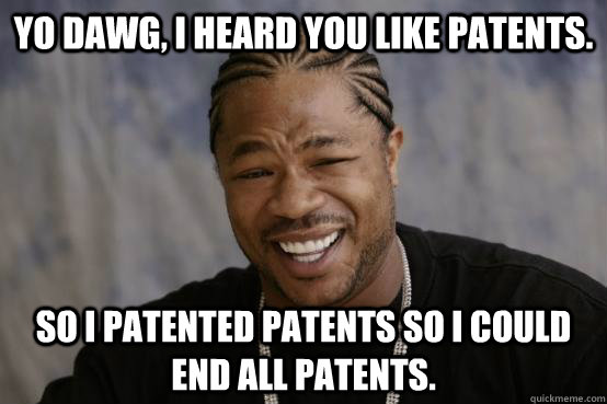 Yo dawg, I heard you like patents. So I patented patents so I could end all patents.  YO DAWG