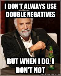 I don't always use double negatives but when I do, I don't not