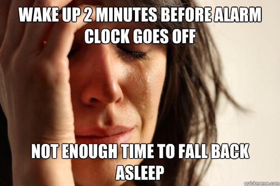 Wake up 2 minutes before alarm clock goes off not enough time to fall back asleep - Wake up 2 minutes before alarm clock goes off not enough time to fall back asleep  First World Problems