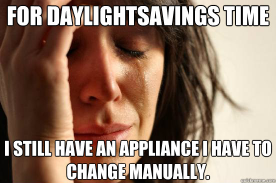 FOR DAYLIGHTSAVINGS TIME I STILL HAVE AN APPLIANCE I HAVE TO CHANGE MANUALLY. - FOR DAYLIGHTSAVINGS TIME I STILL HAVE AN APPLIANCE I HAVE TO CHANGE MANUALLY.  First World Problems