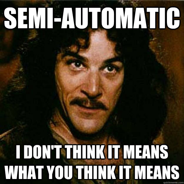 Semi-automatic I don't think it means what you think it means - Semi-automatic I don't think it means what you think it means  Inigo Montoya