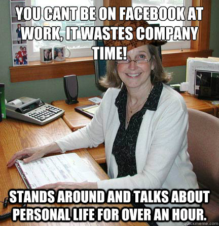 You cant be on Facebook at work, it wastes company time! Stands around and talks about personal life for over an hour. - You cant be on Facebook at work, it wastes company time! Stands around and talks about personal life for over an hour.  Scumbag Office Manager