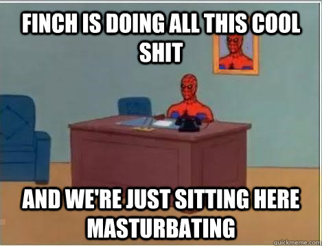 Finch is doing all this cool shit and we're just sitting here masturbating - Finch is doing all this cool shit and we're just sitting here masturbating  Spiderman Masturbating Desk