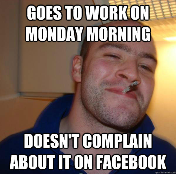 goes to work on monday morning doesn't complain about it on facebook - goes to work on monday morning doesn't complain about it on facebook  Good Guy Greg