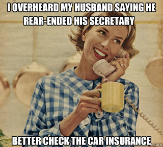 I overheard my husband saying he  better check the car insurance  rear-ended his secretary