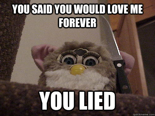 You said you would love me forever You lied  Creepy Furby