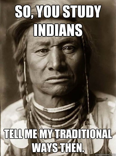 So, You study Indians Tell me my traditional ways then.  - So, You study Indians Tell me my traditional ways then.   Unimpressed American Indian