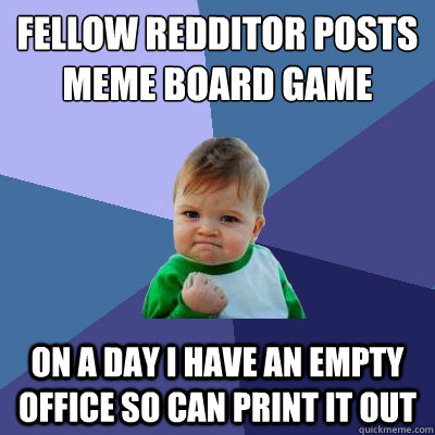 fELLOW REDDITOR POSTS MEME BOARD GAME ON A DAY I HAVE AN EMPTY OFFICE SO CAN PRINT IT OUT - fELLOW REDDITOR POSTS MEME BOARD GAME ON A DAY I HAVE AN EMPTY OFFICE SO CAN PRINT IT OUT  Success Kid