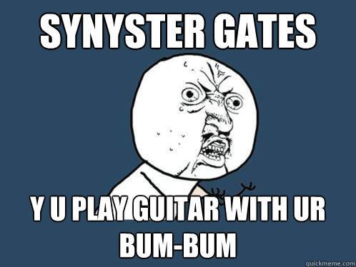 synyster gates y u play guitar with ur bum-bum - synyster gates y u play guitar with ur bum-bum  Y U No