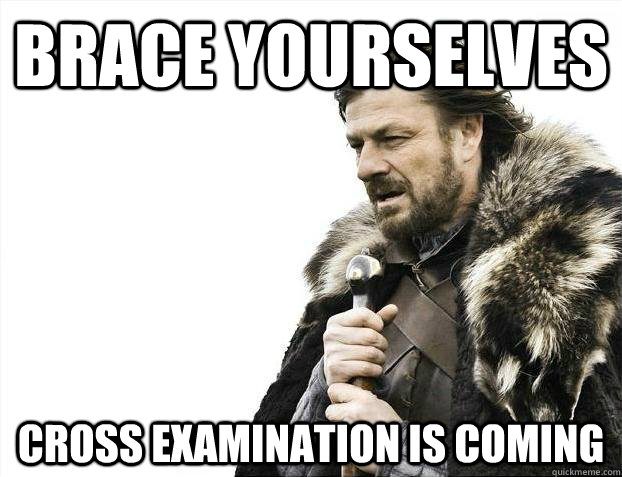 Brace yourselves Cross Examination is Coming