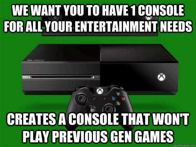We Want You To Have 1 Console For All Your Entertainment Needs Creates A Console That Won't Play previous Gen Games - We Want You To Have 1 Console For All Your Entertainment Needs Creates A Console That Won't Play previous Gen Games  Misc