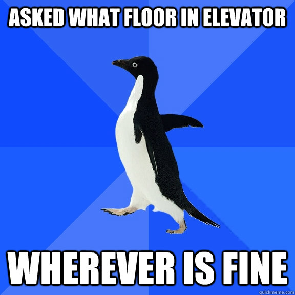 Asked what floor in elevator wherever is fine - Asked what floor in elevator wherever is fine  Socially Awkward Penguin