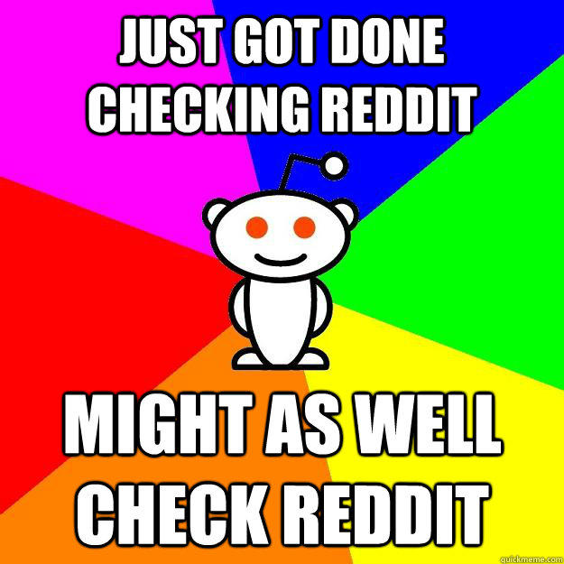 Just got done checking Reddit Might as well check Reddit
