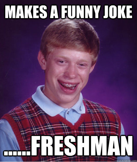 Makes a funny joke ......freshman - Makes a funny joke ......freshman  Bad Luck Brian