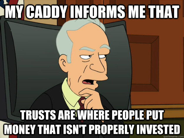 MY CADDY INFORMS ME THAT TRUSTS ARE WHERE PEOPLE PUT MONEY THAT ISN'T PROPERLY INVESTED - MY CADDY INFORMS ME THAT TRUSTS ARE WHERE PEOPLE PUT MONEY THAT ISN'T PROPERLY INVESTED  Well Informed Whitey