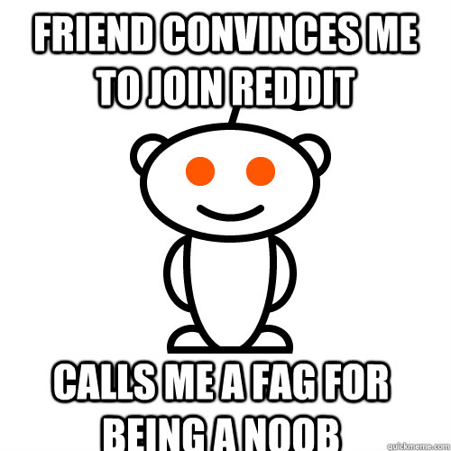 friend convinces me to join reddit calls me a fag for being a noob  - friend convinces me to join reddit calls me a fag for being a noob   Scumbag Redditor
