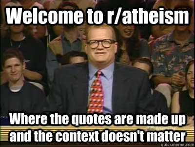 Welcome to r/atheism Where the quotes are made up and the context doesn't matter - Welcome to r/atheism Where the quotes are made up and the context doesn't matter  Its time to play drew carey