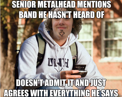 senior metalhead mentions band he hasn't heard of doesn't admit it and just agrees with everything he says