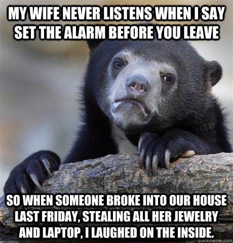 My wife never listens when I say set the alarm before you leave So when someone broke into our house last Friday, stealing all her jewelry and laptop, I laughed on the inside.  - My wife never listens when I say set the alarm before you leave So when someone broke into our house last Friday, stealing all her jewelry and laptop, I laughed on the inside.   Confession Bear
