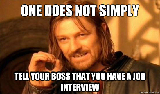 One Does Not Simply tell your boss that you have a job interview - One Does Not Simply tell your boss that you have a job interview  Boromir
