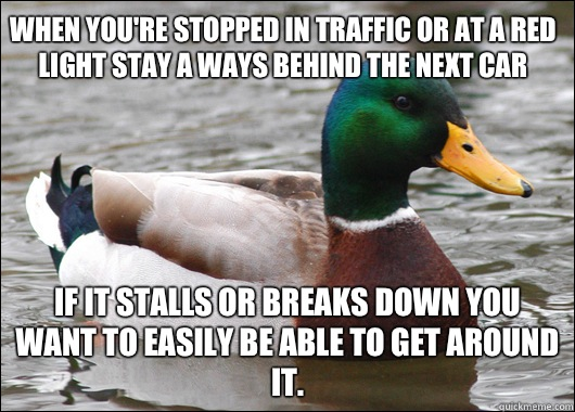 When you're stopped in traffic or at a red light stay a ways behind the next car If it stalls or breaks down you want to easily be able to get around it. - When you're stopped in traffic or at a red light stay a ways behind the next car If it stalls or breaks down you want to easily be able to get around it.  Actual Advice Mallard