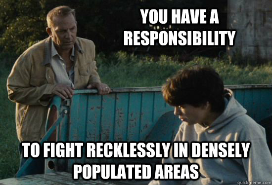 you have a responsibility To fight recklessly in densely populated areas - you have a responsibility To fight recklessly in densely populated areas  Pa Kent Is A Dick