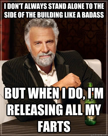 I don't always stand alone to the side of the building like a badass but when I do, I'm releasing all my farts  The Most Interesting Man In The World