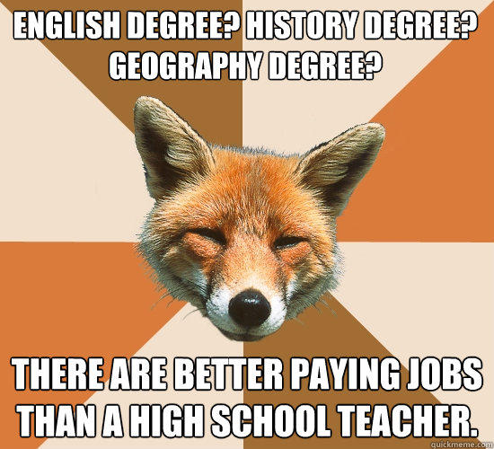 English degree? History degree? Geography degree? There are better paying jobs than a high school teacher. - English degree? History degree? Geography degree? There are better paying jobs than a high school teacher.  Condescending Fox