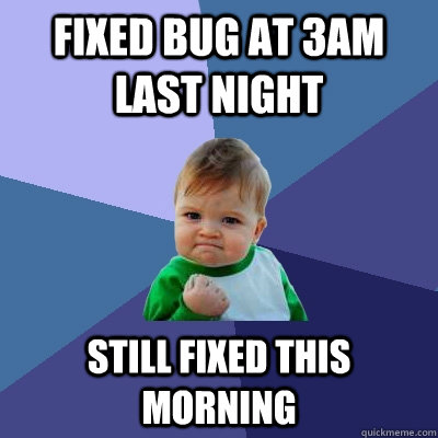 Fixed bug at 3AM last night Still fixed this morning - Fixed bug at 3AM last night Still fixed this morning  Success Kid