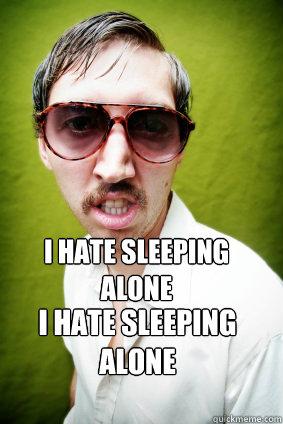 I hate sleeping alone I Hate sleeping alone