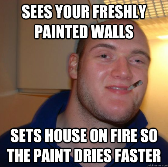 sees your freshly painted walls sets house on fire so the paint dries faster - sees your freshly painted walls sets house on fire so the paint dries faster  Good 10 Guy Greg