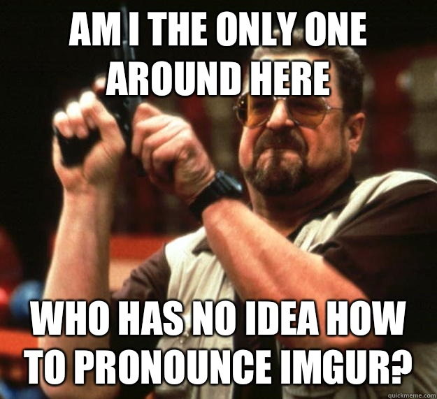am I the only one around here Who has no idea how to pronounce imgur? - am I the only one around here Who has no idea how to pronounce imgur?  Angry Walter