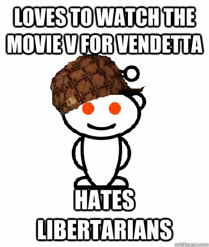 loves to watch the movie v for vendetta hates libertarians - loves to watch the movie v for vendetta hates libertarians  Scumbag Redditor