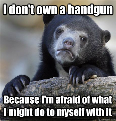 I don't own a handgun Because I'm afraid of what I might do to myself with it - I don't own a handgun Because I'm afraid of what I might do to myself with it  Confession Bear
