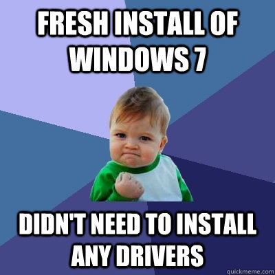 Fresh install of Windows 7 Didn't need to install any drivers - Fresh install of Windows 7 Didn't need to install any drivers  Success Kid