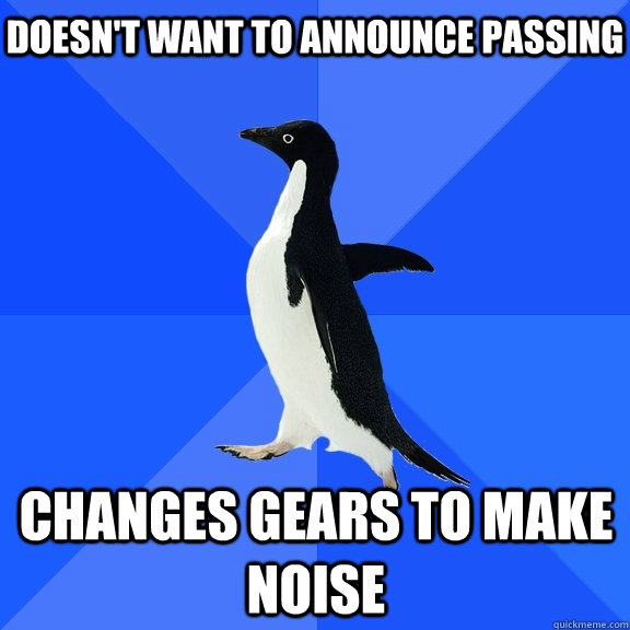 Doesn't want to announce passing  Changes gears to make noise - Doesn't want to announce passing  Changes gears to make noise  Socially Awkward Penguin