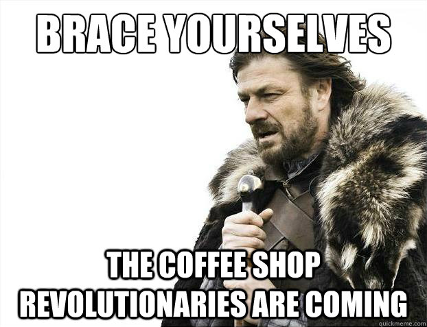 Brace yourselves The coffee shop revolutionaries are coming - Brace yourselves The coffee shop revolutionaries are coming  Brace Yourselves - Borimir