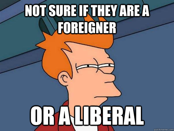 not sure if they are a foreigner or a liberal - not sure if they are a foreigner or a liberal  Futurama Fry