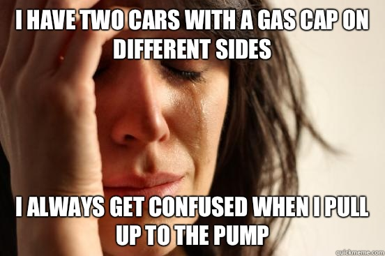 I have two cars with a gas cap on different sides I always get confused when I pull up to the pump - I have two cars with a gas cap on different sides I always get confused when I pull up to the pump  First World Problems