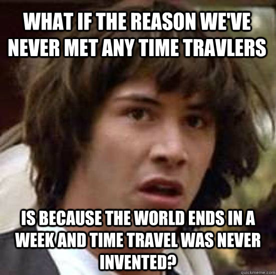 what if the reason we've never met any time travlers is because the world ends in a week and time travel was never invented?  conspiracy keanu
