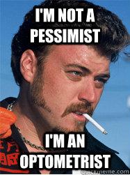I'm not a pessimist I'm an optometrist  Retarded ricky