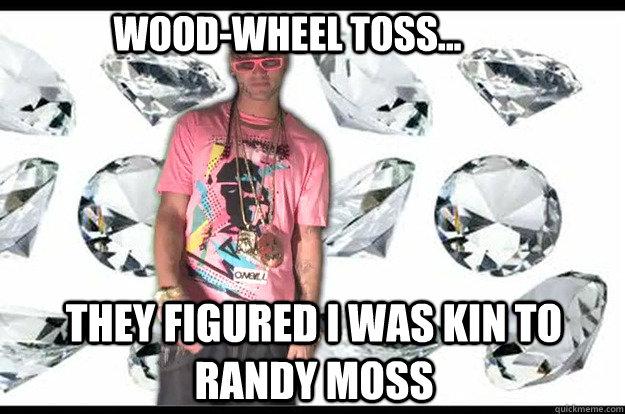 Wood-wheel toss... They figured I was kin to Randy Moss