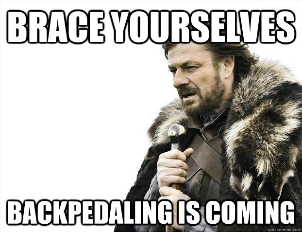 Brace yourselves backpedaling is coming
