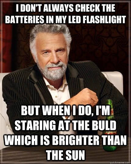 I don't always check the batteries in my LED flashlight but when I do, i'm staring at the buld which is brighter than the sun  The Most Interesting Man In The World