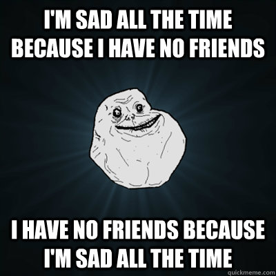I'm sad all the time because I have no friends I have no friends because I'm sad all the time - I'm sad all the time because I have no friends I have no friends because I'm sad all the time  Forevergreasy