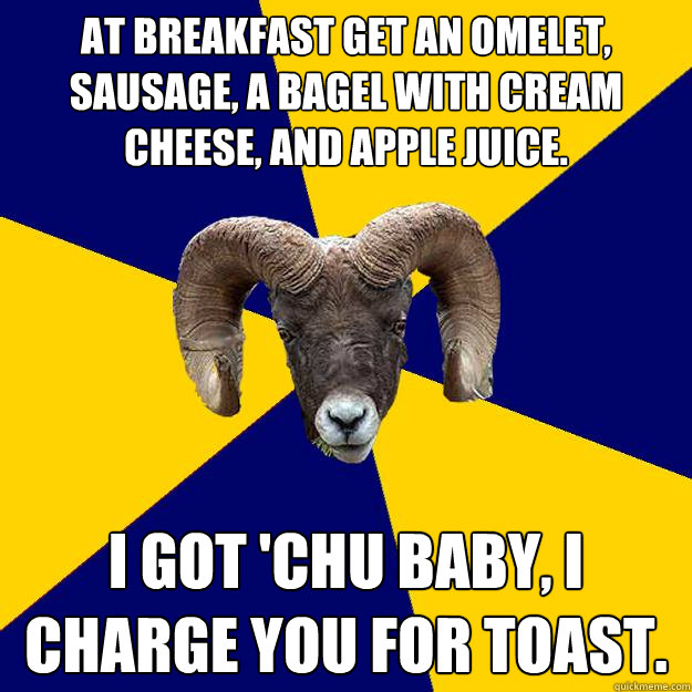 at breakfast get an omelet, sausage, a bagel with cream cheese, and apple juice. I got 'chu baby, I charge you for toast.  Suffolk Kid Ram