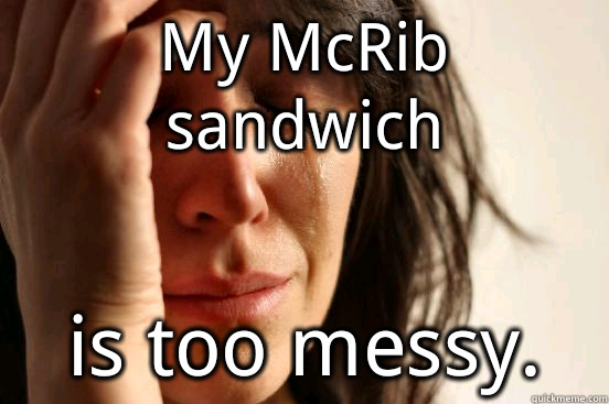 My McRib sandwich is too messy. - My McRib sandwich is too messy.  First World Problems
