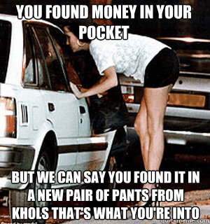 YOU FOUND MONEY IN YOUR POCKET But we can say YOU FOUND IT IN A NEW PAIR OF PANTS FROM KHOLS that's what you're into - YOU FOUND MONEY IN YOUR POCKET But we can say YOU FOUND IT IN A NEW PAIR OF PANTS FROM KHOLS that's what you're into  Karma Whore